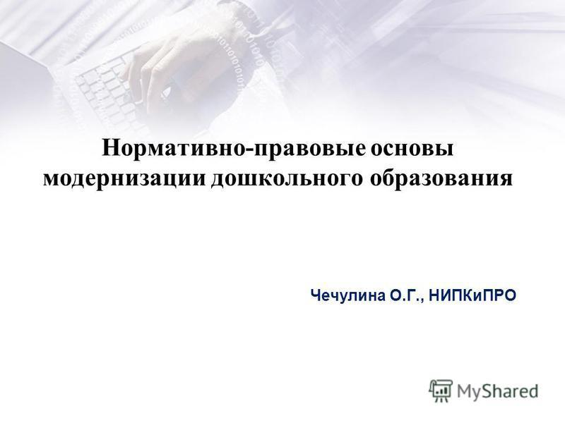 Нормативно-правовые основы модернизации дошкольного образования Чечулина О.Г., НИПКиПРО