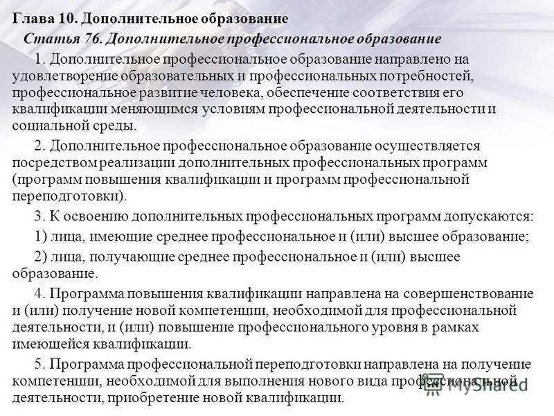 Глава 10. Дополнительное образование Статья 76. Дополнительное профессиональное образование 1. Дополнительное профессиональное образование направлено на удовлетворение образовательных и профессиональных потребностей, профессиональное развитие человек