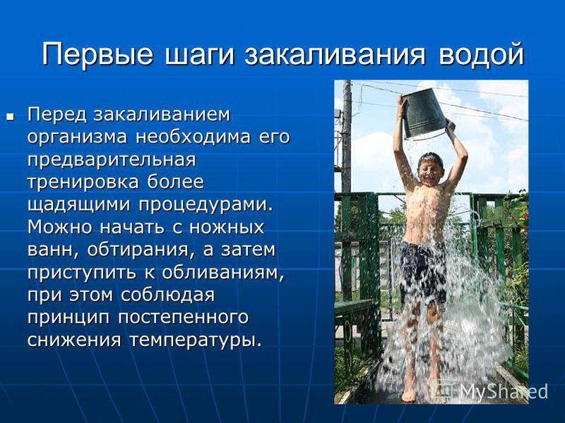 Первые шаги закаливания водой Перед закаливанием организма необходима его предварительная тренировка более щадящими процедурами. Можно начать с ножных ванн, обтирания, а затем приступить к обливаниям, при этом соблюдая принцип постепенного снижения т