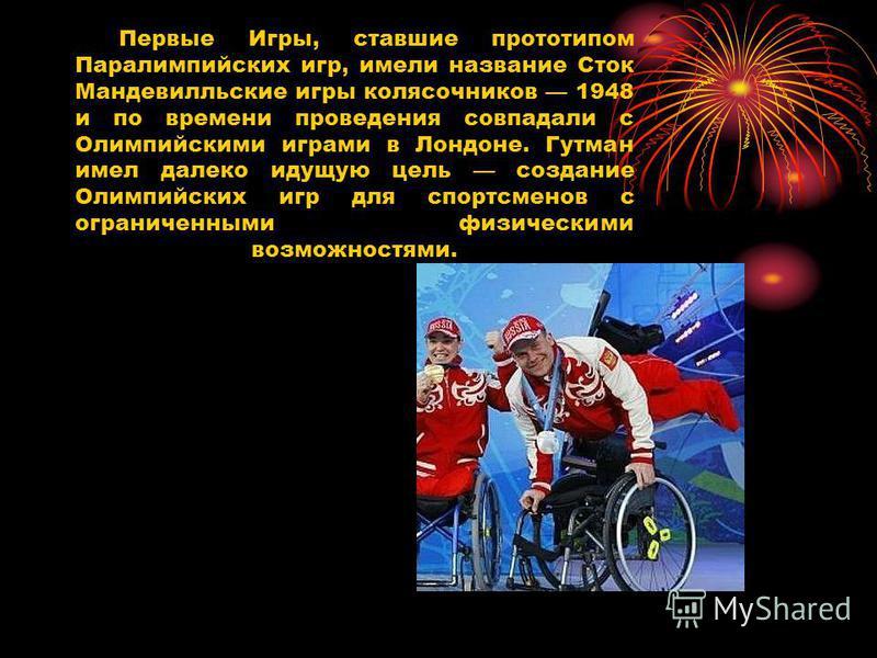 Первые Игры, ставшие прототипом Паралимпийских игр, имели название Сток Мандевилльские игры колясочников 1948 и по времени проведения совпадали с Олимпийскими играми в Лондоне. Гутман имел далеко идущую цель создание Олимпийских игр для спортсменов с