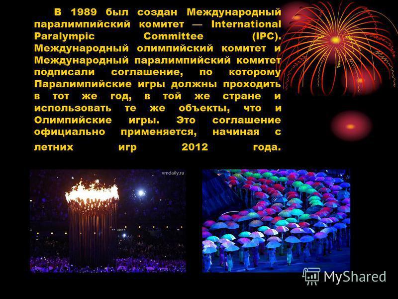 В 1989 был создан Международный паралимпийский комитет International Paralympic Committee (IPC). Международный олимпийский комитет и Международный паралимпийский комитет подписали соглашение, по которому Паралимпийские игры должны проходить в тот же