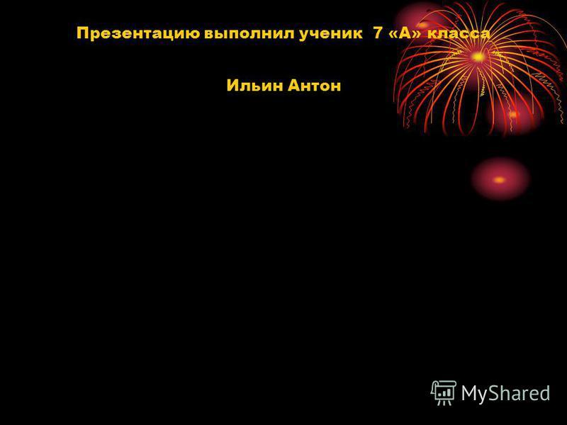 Презентацию выполнил ученик 7 «А» класса Ильин Антон