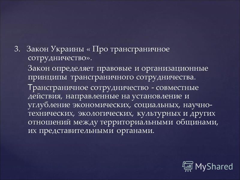 3. Закон Украины « Про трансграничное сотрудничество». Закон определяет правовые и организационные принципы трансграничного сотрудничества. Закон определяет правовые и организационные принципы трансграничного сотрудничества. Т рансграничное сотруднич