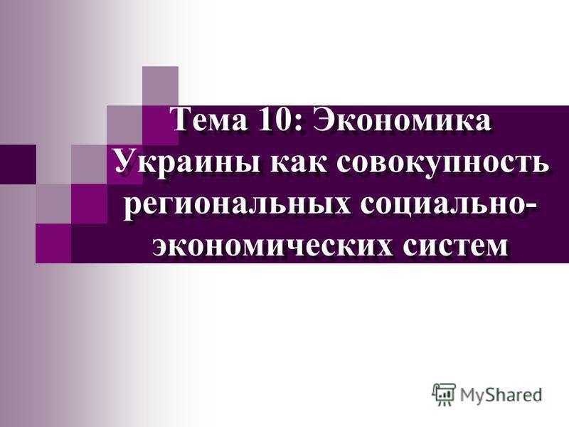 Тема 10: Экономика Украины как совокупность региональных социально- экономических систем