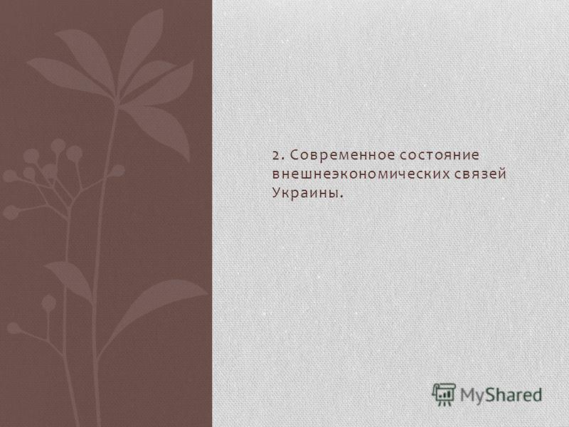 2. Современное состояние внешнеэкономических связей Украины.