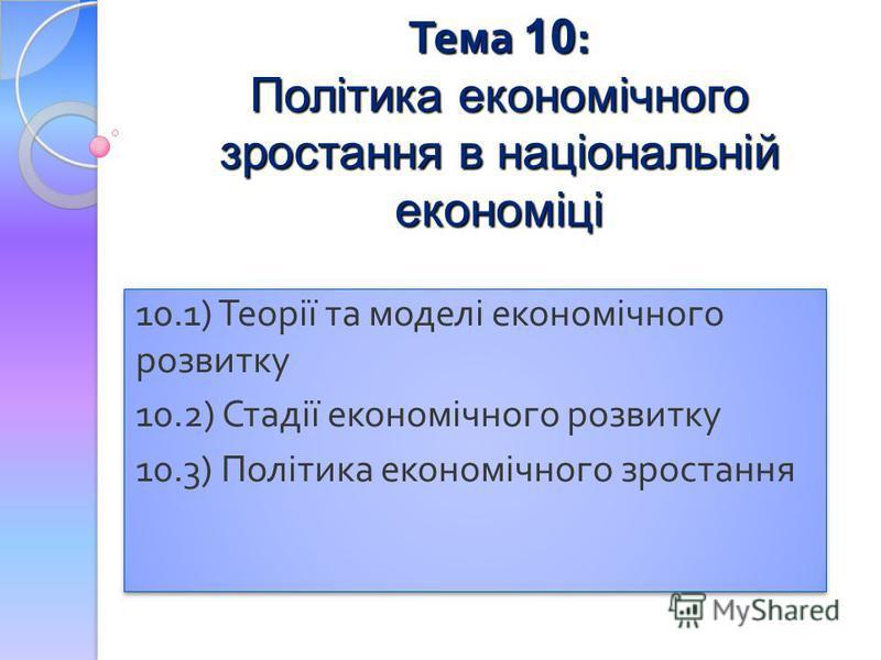 Тема 10 : Політика економічного зростання в національній економіці 10.1) Теорії та моделі економічного розвитку 10.2) Стадії економічного розвитку 10.3) Політика економічного зростання 10.1) Теорії та моделі економічного розвитку 10.2) Стадії економі