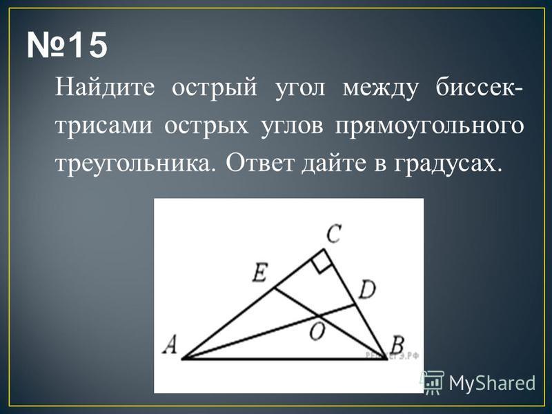 Найдите острый угол между биссек трисами острых углов прямоугольного треугольника. Ответ дайте в градусах.
