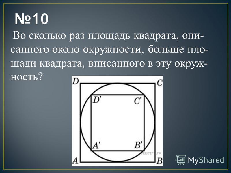 Во сколько раз площадь квадрата, опи санного около окружности, больше пло щади квадрата, вписанного в эту окруж ность?