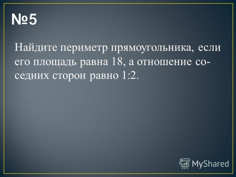 Найдите периметр прямоугольника, если его площадь равна 18, а отношение со седних сторон равно 1:2.