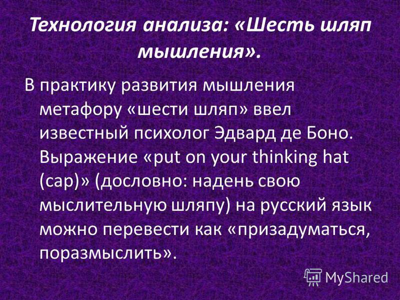 Технология анализа: «Шесть шляп мышления». В практику развития мышления метафору «шести шляп» ввел известный психолог Эдвард де Боно. Выражение «put on your thinking hat (cap)» (дословно: надень свою мыслительную шляпу) на русский язык можно перевест