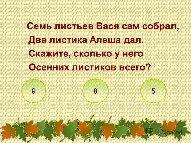 Семь листьев Вася сам собрал, Два листика Алеша дал. Скажите, сколько у него Осенних листиков всего? 985