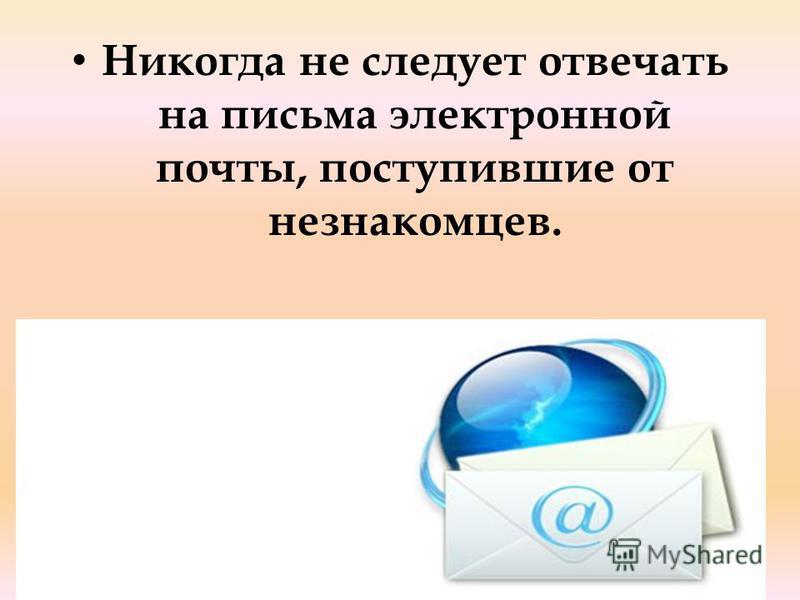 Никогда не следует отвечать на письма электронной почты, поступившие от незнакомцев.
