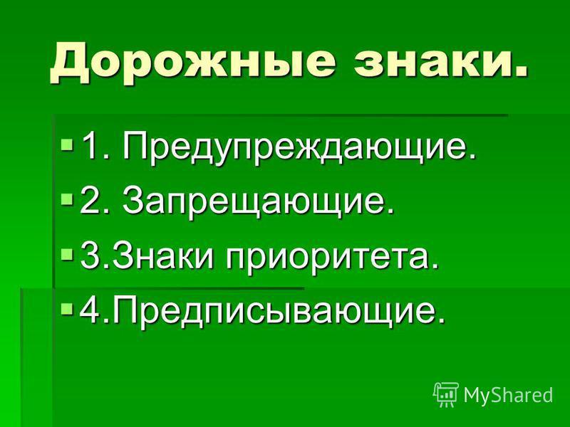 Дорожные знаки. 1. Предупреждающие. 1. Предупреждающие. 2. Запрещающие. 2. Запрещающие. 3. Знаки приоритета. 3. Знаки приоритета. 4.Предписывающие. 4.Предписывающие.