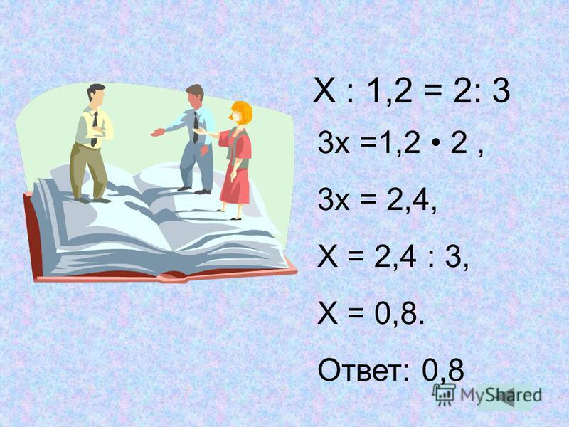 Х : 1,2 = 2: 3 3 х =1,2 2, 3 х = 2,4, Х = 2,4 : 3, Х = 0,8. Ответ: 0,8