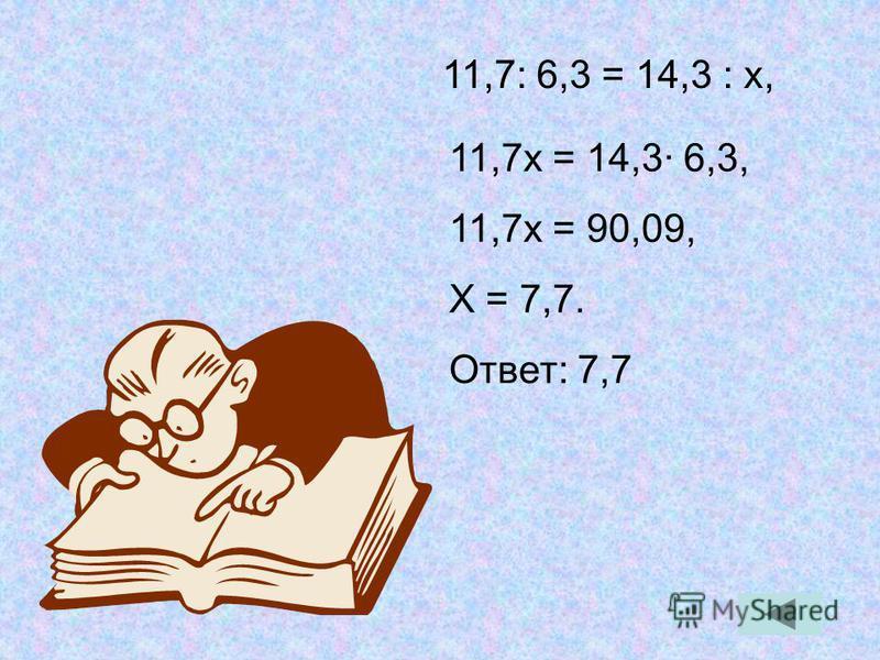 11,7 х = 14,3· 6,3, 11,7 х = 90,09, Х = 7,7. Ответ: 7,7 11,7: 6,3 = 14,3 : х,