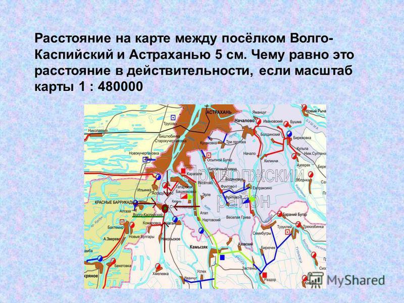 Расстояние на карте между посёлком Волго- Каспийский и Астраханью 5 см. Чему равно это расстояние в действительности, если масштаб карты 1 : 480000