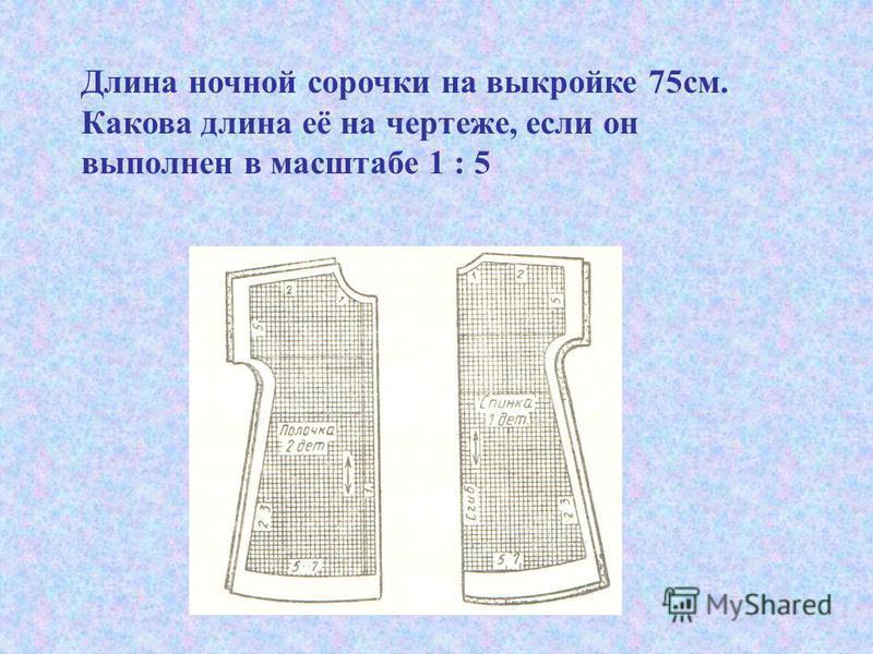 Длина ночной сорочки на выкройке 75 см. Какова длина её на чертеже, если он выполнен в масштабе 1 : 5