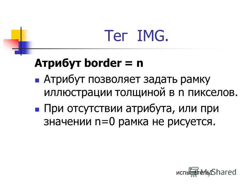 Тег IMG. Атрибут border = n Атрибут позволяет задать рамку иллюстрации толщиной в n пикселов. При отсутствии атрибута, или при значении n=0 рамка не рисуется. испытатель 1