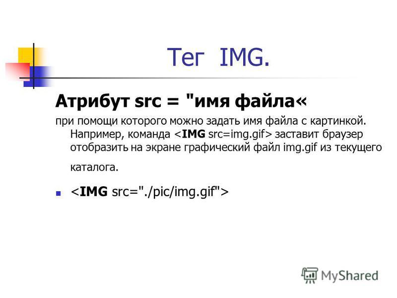 Тег IMG. Атрибут src = имя файла« при помощи которого можно задать имя файла с картинкой. Например, команда заставит браузер отобразить на экране графический файл img.gif из текущего каталога.