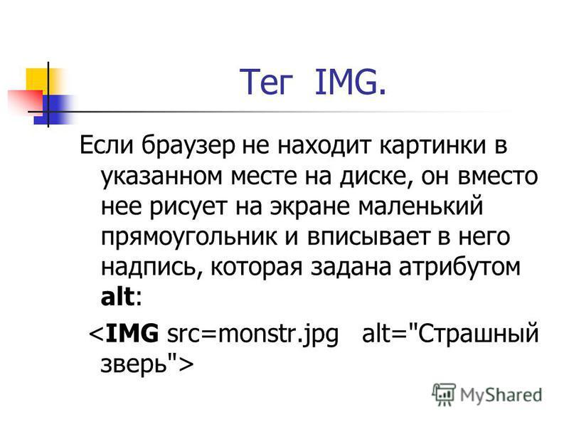 Тег IMG. Если браузер не находит картинки в указанном месте на диске, он вместо нее рисует на экране маленький прямоугольник и вписывает в него надпись, которая задана атрибутом alt: