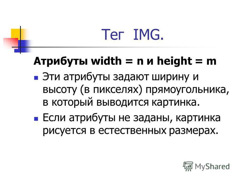 Тег IMG. Атрибуты width = n и height = m Эти атрибуты задают ширину и высоту (в пикселях) прямоугольника, в который выводится картинка. Если атрибуты не заданы, картинка рисуется в естественных размерах.
