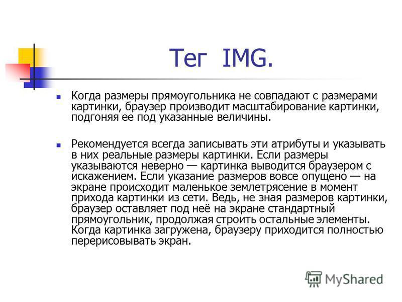 Тег IMG. Когда размеры прямоугольника не совпадают с размерами картинки, браузер производит масштабирование картинки, подгоняя ее под указанные величины. Рекомендуется всегда записывать эти атрибуты и указывать в них реальные размеры картинки. Если р