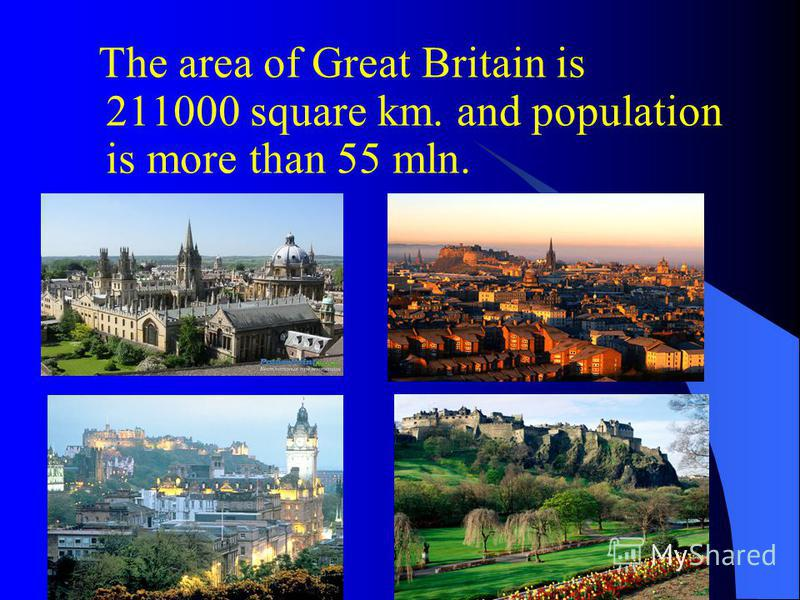 The area of Great Britain is 211000 square km. and population is more than 55 mln.