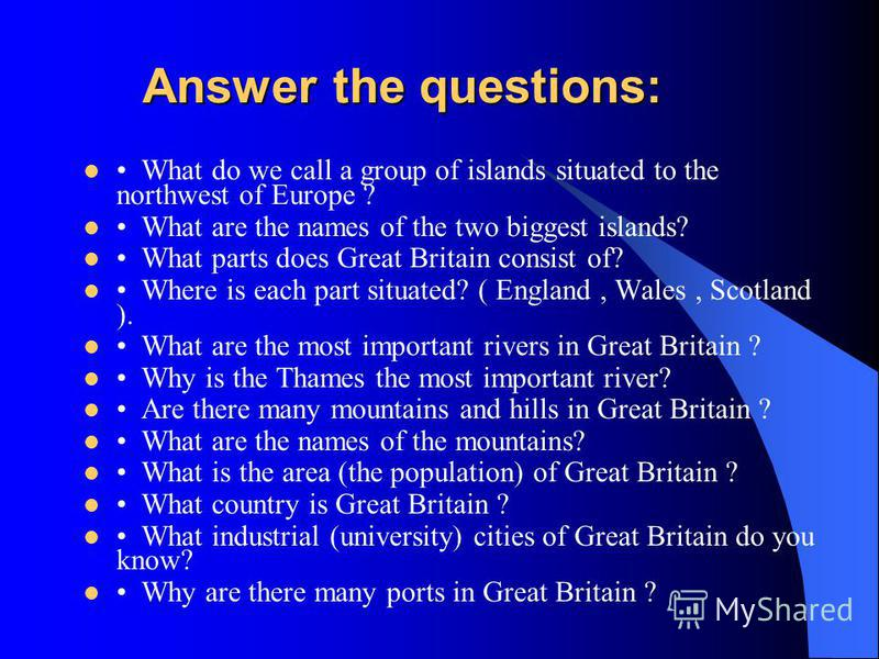 Answer the questions: Answer the questions: What do we call a group of islands situated to the northwest of Europe ? What are the names of the two biggest islands? What parts does Great Britain consist of? Where is each part situated? ( England, Wale