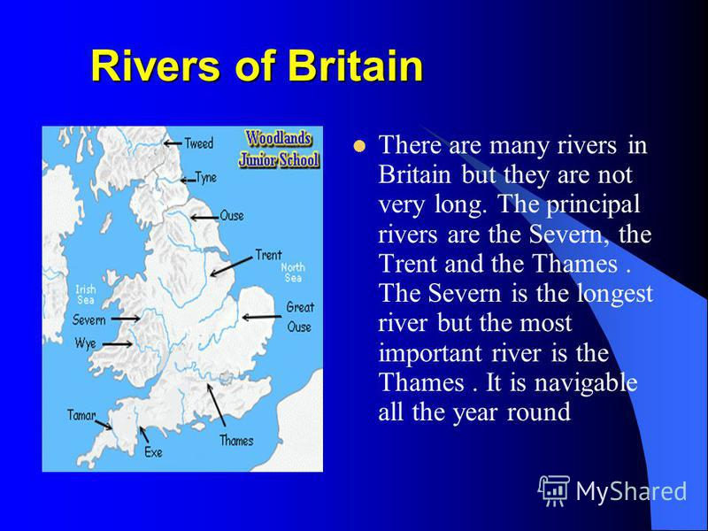 Rivers of Britain There are many rivers in Britain but they are not very long. The principal rivers are the Severn, the Trent and the Thames. The Severn is the longest river but the most important river is the Thames. It is navigable all the year rou