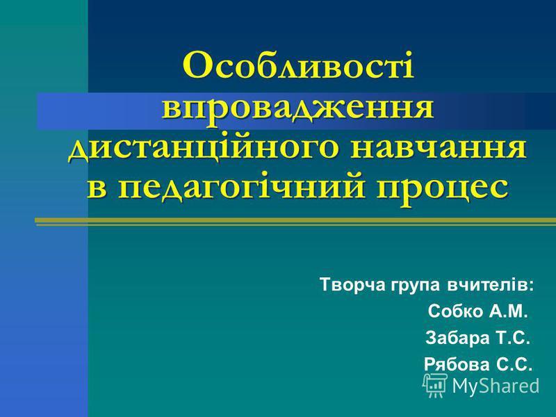 Особливості впровадження дистанційного навчання в педагогічний процес Творча група вчителів: Собко А.М. Забара Т.С. Рябова С.С.