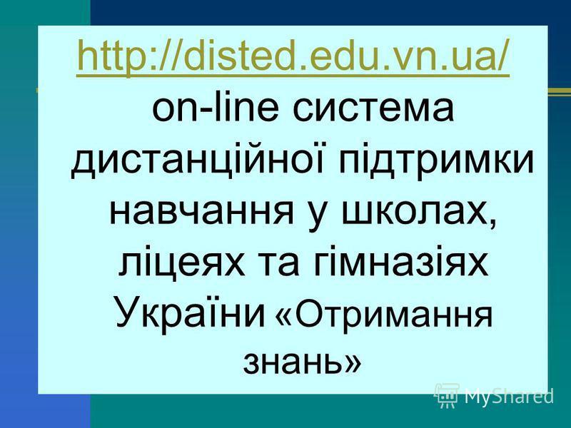 http://disted.edu.vn.ua/ http://disted.edu.vn.ua/ on-line система дистанційної підтримки навчання у школах, ліцеях та гімназіях України «Отримання знань»