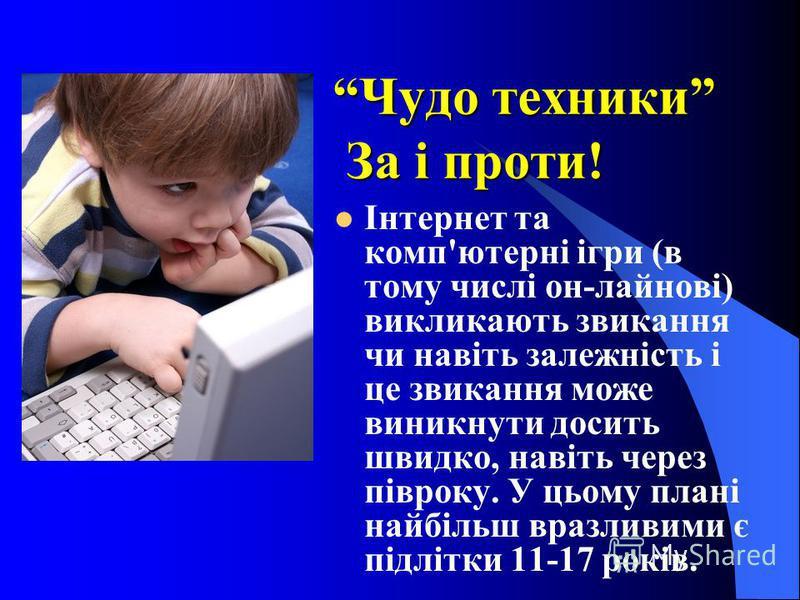 Чудо техники За і проти! Інтернет та комп'ютерні ігри (в тому числі он-лайнові) викликають звикання чи навіть залежність і це звикання може виникнути досить швидко, навіть через півроку. У цьому плані найбільш вразливими є підлітки 11-17 років.