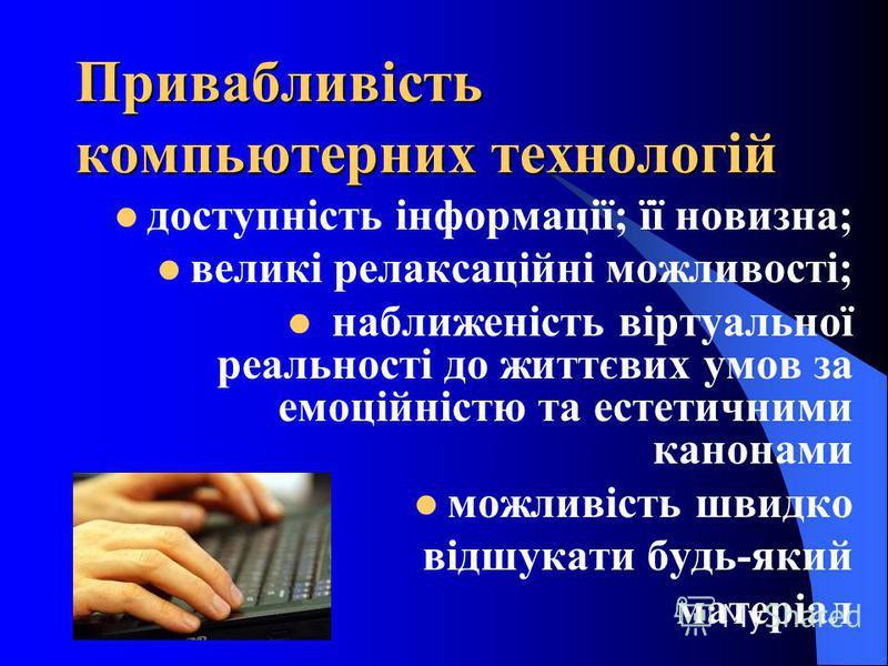 Привабливість компьютерних технологій доступність інформації; її новизна; великі релаксаційні можливості; наближеність віртуальної реальності до життєвих умов за емоційністю та естетичними канонами можливість швидко відшукати будь-який матеріал