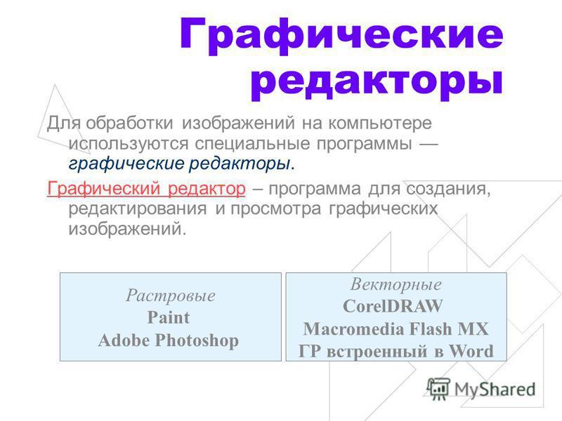 Графические редакторы Для обработки изображений на компьютере используются специальные программы графические редакторы. Графический редактор – программа для создания, редактирования и просмотра графических изображений. Растровые Paint Adobe Photoshop