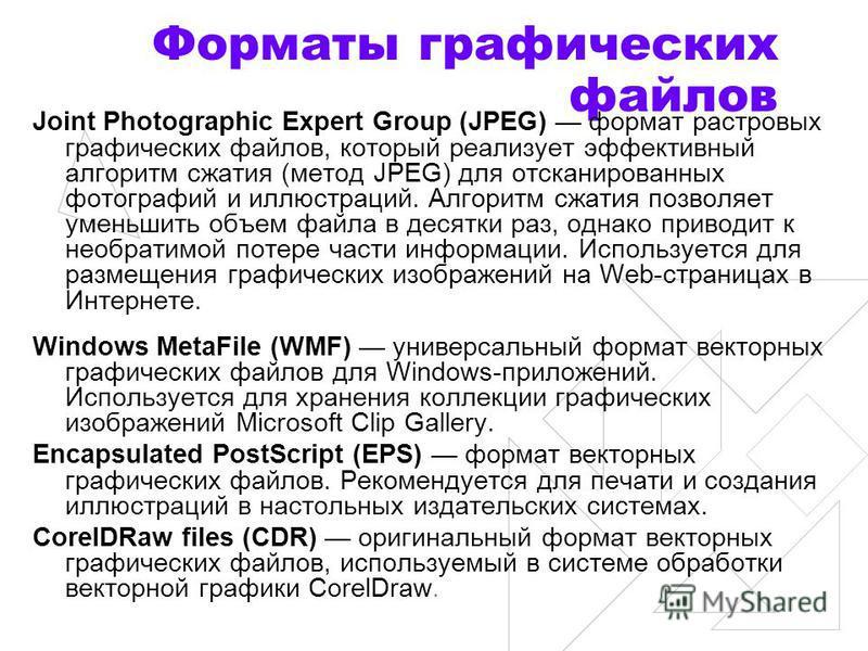 Форматы графических файлов Joint Photographic Expert Group (JPEG) формат растровых графических файлов, который реализует эффективный алгоритм сжатия (метод JPEG) для отсканированных фотографий и иллюстраций. Алгоритм сжатия позволяет уменьшить объем