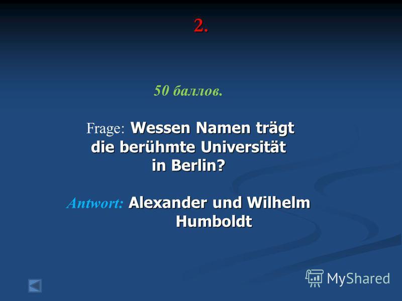 2. 50 баллов. Wessen Namen trägt Frage: Wessen Namen trägt die berühmte Universität in Berlin? Alexander und Wilhelm Antwort: Alexander und Wilhelm Humboldt Humboldt