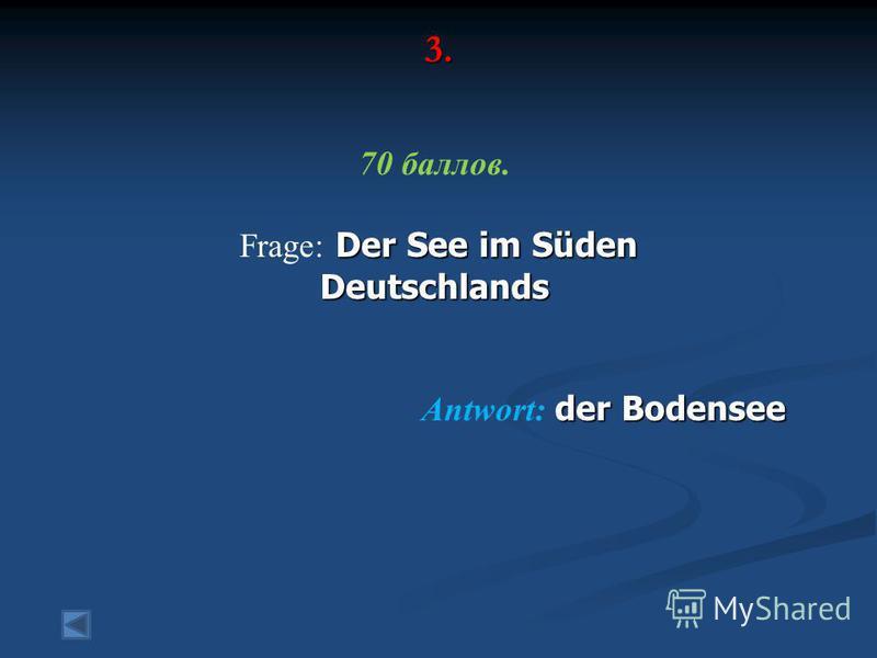 3. 70 баллов. Der See im Süden Frage: Der See im SüdenDeutschlands der Bodensee Antwort: der Bodensee