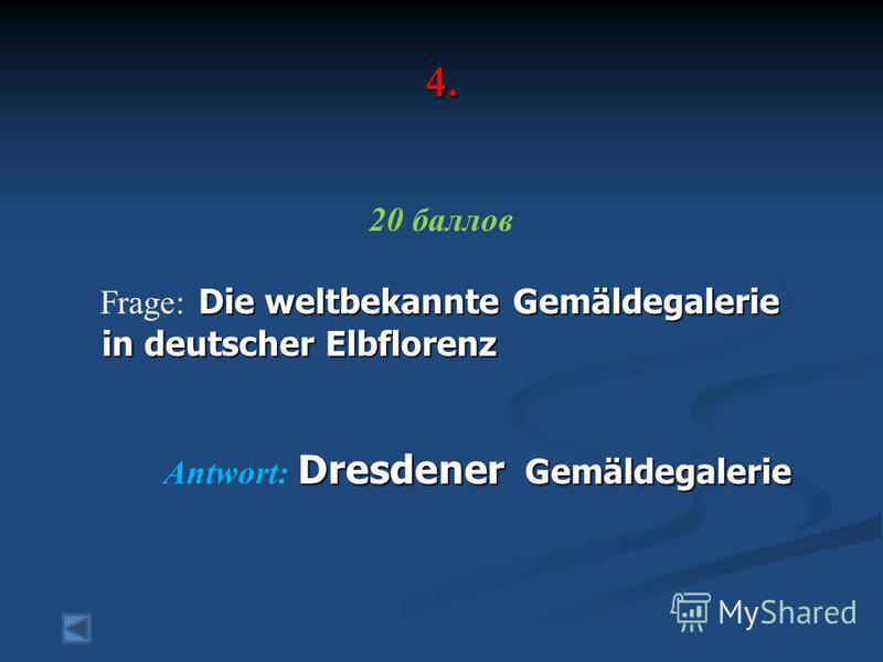 4. 20 баллов Die weltbekannte Gemäldegalerie Frage: Die weltbekannte Gemäldegalerie in deutscher Elbflorenz in deutscher Elbflorenz Dresdener Gemäldegalerie Antwort: Dresdener Gemäldegalerie