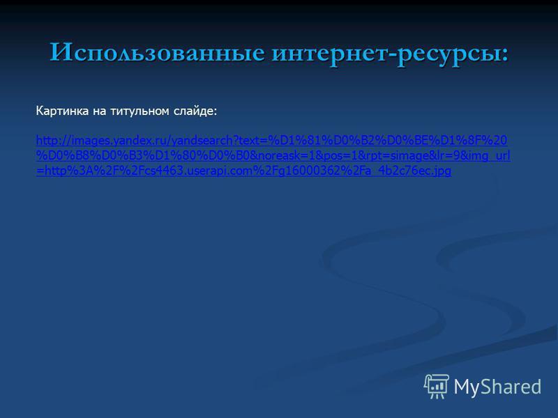 Использованные интернет-ресурсы: Картинка на титульном слайде: http://images.yandex.ru/yandsearch?text=%D1%81%D0%B2%D0%BE%D1%8F%20 %D0%B8%D0%B3%D1%80%D0%B0&noreask=1&pos=1&rpt=simage&lr=9&img_url =http%3A%2F%2Fcs4463.userapi.com%2Fg16000362%2Fa_4b2c7