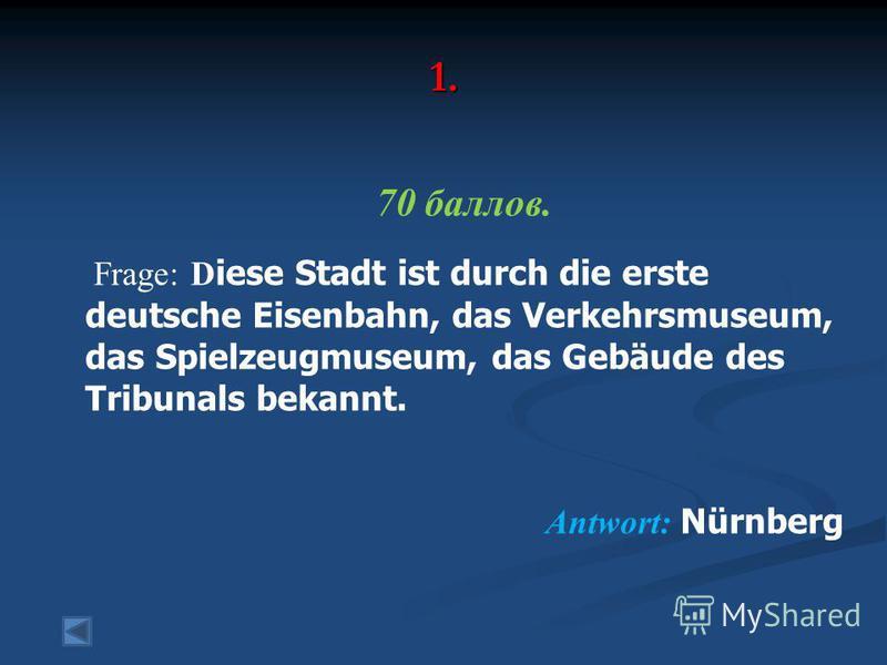 1. 70 баллов. Frage: D iese Stadt ist durch die erste deutsche Eisenbahn, das Verkehrsmuseum, das Spielzeugmuseum, das Gebäude des Tribunals bekannt. Antwort: Nürnberg