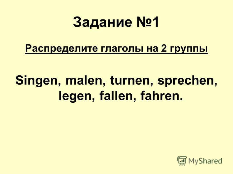 Задание 1 Распределите глаголы на 2 группы Singen, malen, turnen, sprechen, legen, fallen, fahren.