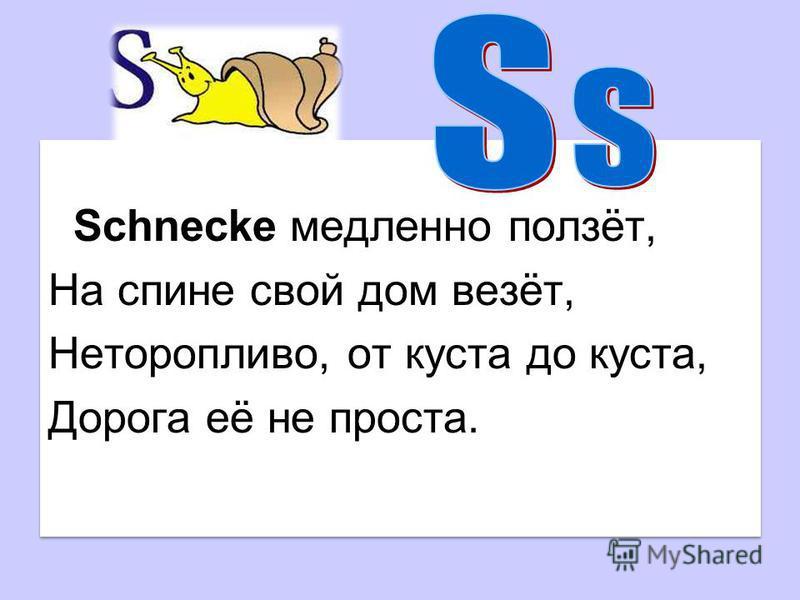 Schnecke медленно ползёт, На спине свой дом везёт, Неторопливо, от куста до куста, Дорога её не проста. Schnecke медленно ползёт, На спине свой дом везёт, Неторопливо, от куста до куста, Дорога её не проста.