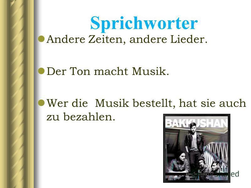 Sprichworter Andere Zeiten, andere Lieder. Der Ton macht Musik. Wer die Musik bestellt, hat sie auch zu bezahlen.