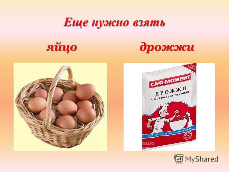 Еще нужно взять яйцо дрожжи