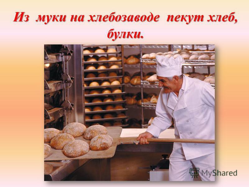 Из муки на хлебозаводе пекут хлеб, булки.