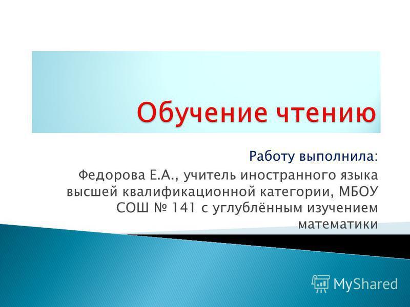Работу выполнила: Федорова Е.А., учитель иностранного языка высшей квалификационной категории, МБОУ СОШ 141 с углублённым изучением математики