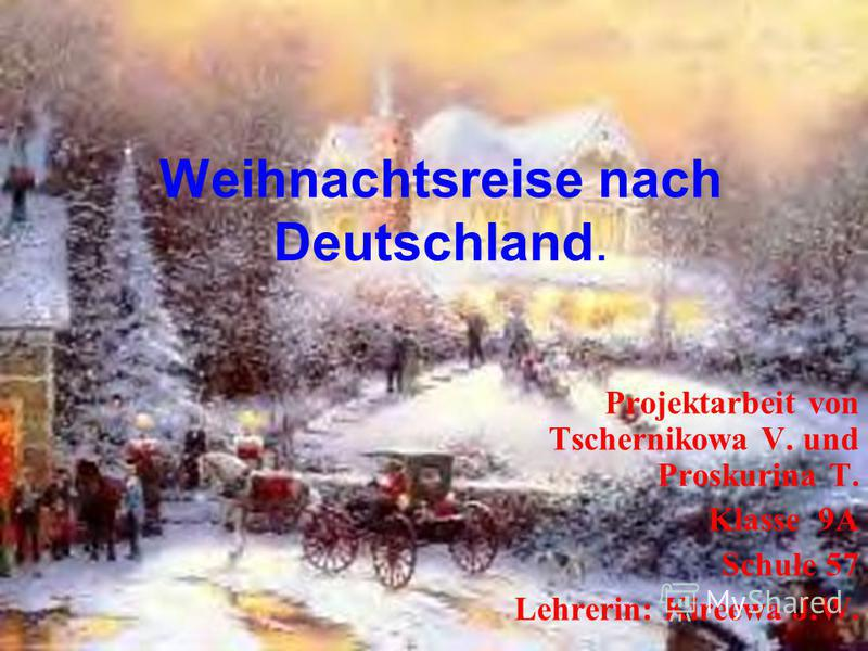 Weihnachtsreise nach Deutschland. Projektarbeit von Tschernikowa V. und Proskurina T. Klasse 9A Schule 57 Lehrerin: Kireewa J.W.