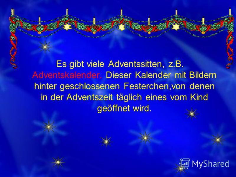 Es gibt viele Adventssitten, z.B. Adventskalender. Dieser Kalender mit Bildern hinter geschlossenen Festerchen,von denen in der Adventszeit täglich eines vom Kind geöffnet wird.