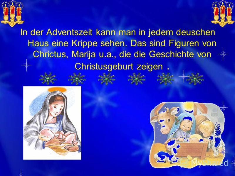 In der Adventszeit kann man in jedem deuschen Haus eine Krippe sehen. Das sind Figuren von Chrictus, Marija u.a., die die Geschichte von Christusgeburt zeigen.