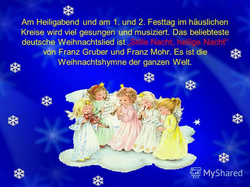 Am Heiligabend und am 1. und 2. Festtag im häuslichen Kreise wird viel gesungen und musiziert. Das beliebteste deutsche Weihnachtslied ist Stille Nacht, heilige Nacht von Franz Gruber und Franz Mohr. Es ist die Weihnachtshymne der ganzen Welt.